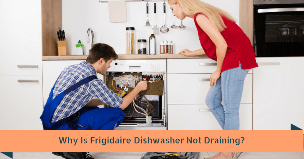 Why Is Frigidaire Dishwasher Not Draining? 7 Ways To Fix It