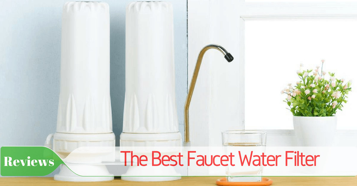 The Best Faucet Water Filter - 2018 Reviews And Top Picks